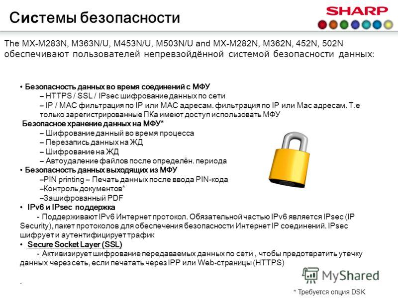 С ис темы безопасности The MX-M283N, M363N/U, M453N/U, M503N/U and MX-M282N, M362N, 452N, 502N обеспечивают пользователей непревзойдённой системой безопасности данных : Безопасность данных во время соединений с МФУ – HTTPS / SSL / IPsec шифрование да