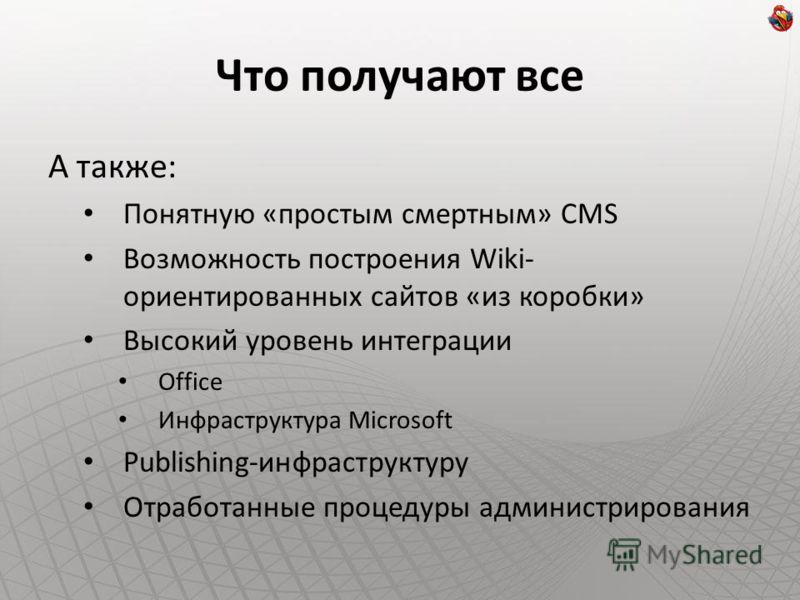 Что получают все А также: Понятную «простым смертным» CMS Возможность построения Wiki- ориентированных сайтов «из коробки» Высокий уровень интеграции Office Инфраструктура Microsoft Publishing-инфраструктуру Отработанные процедуры администрирования