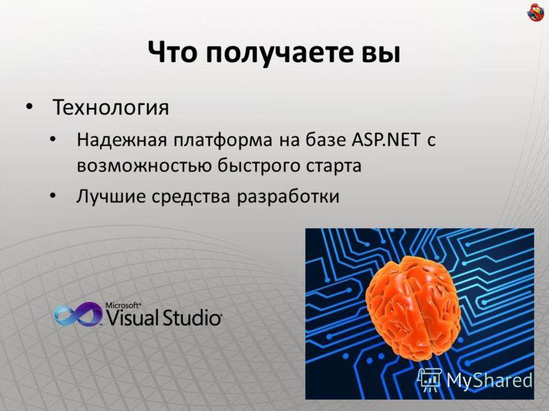 Что получаете вы Технология Надежная платформа на базе ASP.NET с возможностью быстрого старта Лучшие средства разработки