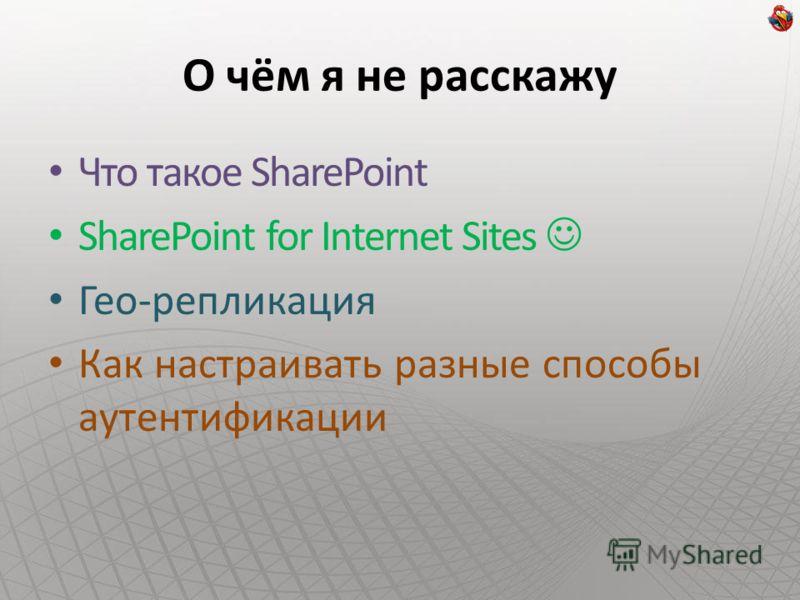 О чём я не расскажу Что такое SharePoint SharePoint for Internet Sites Гео-репликация Как настраивать разные способы аутентификации