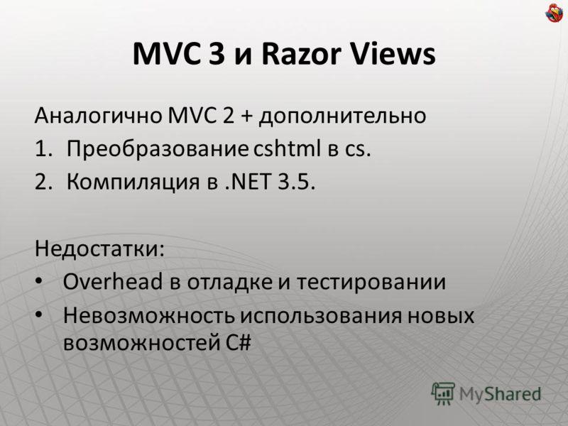 MVC 3 и Razor Views Аналогично MVC 2 + дополнительно 1.Преобразование cshtml в cs. 2.Компиляция в.NET 3.5. Недостатки: Overhead в отладке и тестировании Невозможность использования новых возможностей C#