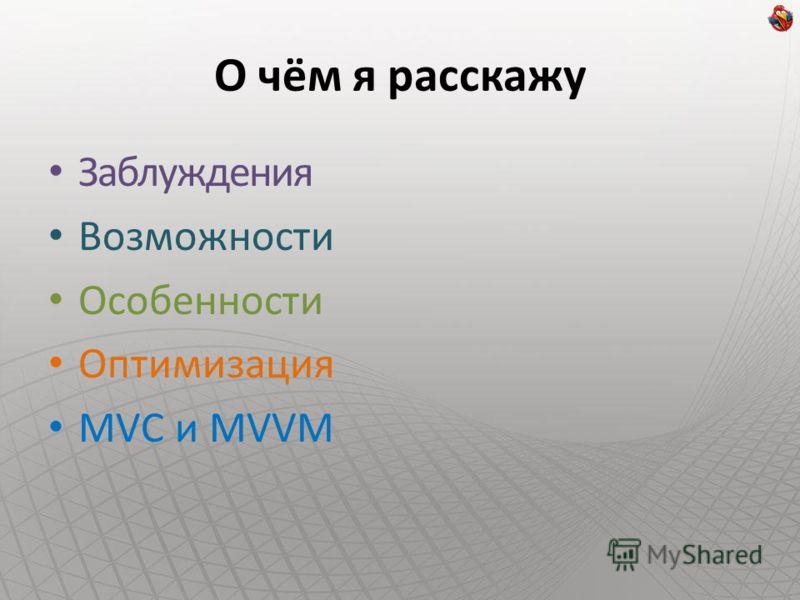 О чём я расскажу Заблуждения Возможности Особенности Оптимизация MVC и MVVM