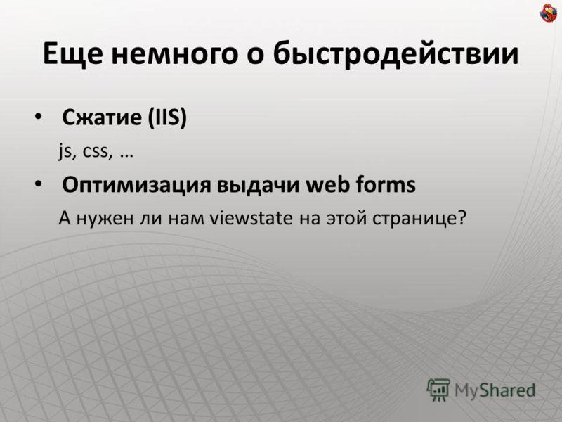 Еще немного о быстродействии Сжатие (IIS) js, css, … Оптимизация выдачи web forms А нужен ли нам viewstate на этой странице?