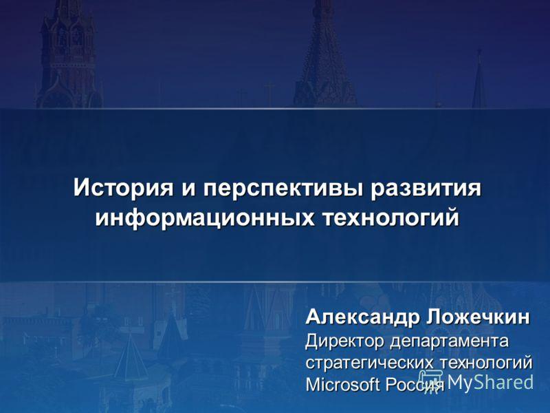 Александр Ложечкин Директор департамента стратегических технологий Microsoft Россия История и перспективы развития информационных технологий