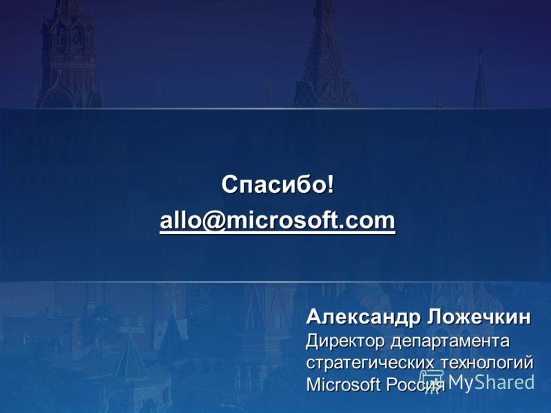Александр Ложечкин Директор департамента стратегических технологий Microsoft Россия Спасибо!allo@microsoft.com