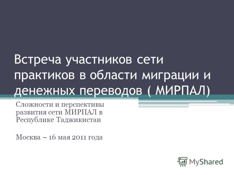 Встреча участников сети практиков в области миграции и денежных переводов ( МИРПАЛ) Сложности и перспективы развития сети МИРПАЛ в Республике Таджикистан Москва – 16 мая 2011 года