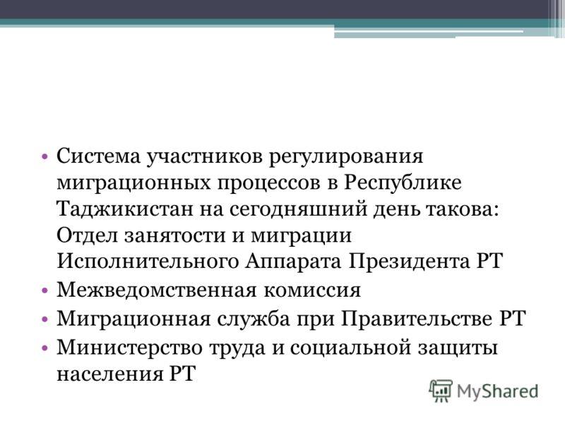 Система участников регулирования миграционных процессов в Республике Таджикистан на сегодняшний день такова: Отдел занятости и миграции Исполнительного Аппарата Президента РТ Межведомственная комиссия Миграционная служба при Правительстве РТ Министер