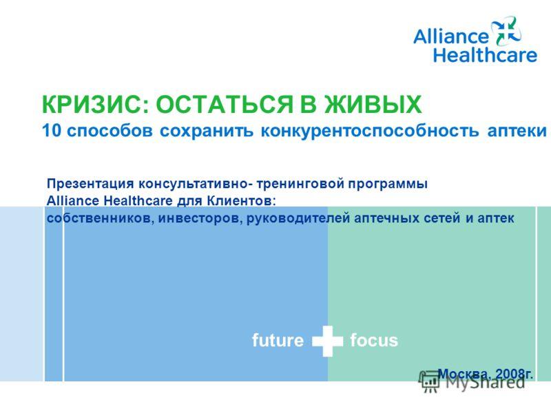 future focus A member of Alliance Boots КРИЗИС: ОСТАТЬСЯ В ЖИВЫХ 10 способов сохранить конкурентоспособность аптеки Презентация консультативно- тренинговой программы Alliance Healthcare для Клиентов: собственников, инвесторов, руководителей аптечных