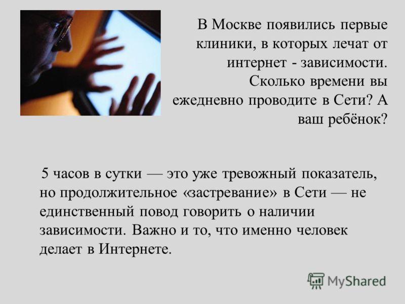 В Москве появились первые клиники, в которых лечат от интернет - зависимости. Сколько времени вы ежедневно проводите в Сети? А ваш ребёнок? 5 часов в сутки это уже тревожный показатель, но продолжительное «застревание» в Сети не единственный повод го
