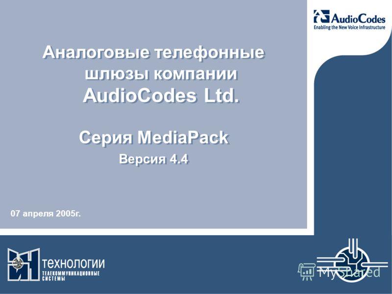 Аналоговые телефонные шлюзы компании AudioCodes Ltd. Серия MediaPack Версия 4.4 Аналоговые телефонные шлюзы компании AudioCodes Ltd. Серия MediaPack Версия 4.4 07 апреля 2005г.