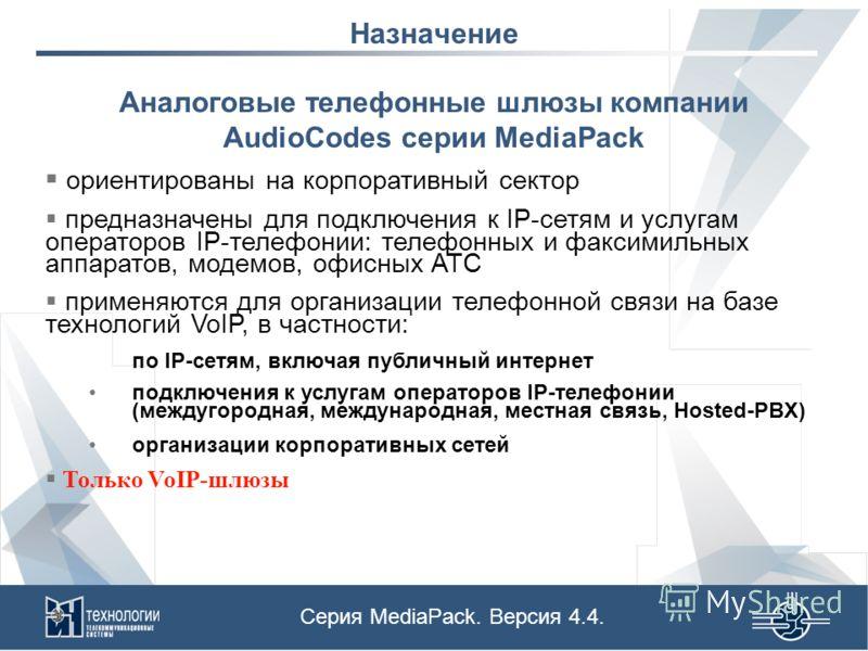 Назначение Аналоговые телефонные шлюзы компании AudioCodes серии MediaPack ориентированы на корпоративный сектор предназначены для подключения к IP-сетям и услугам операторов IP-телефонии: телефонных и факсимильных аппаратов, модемов, офисных АТС при