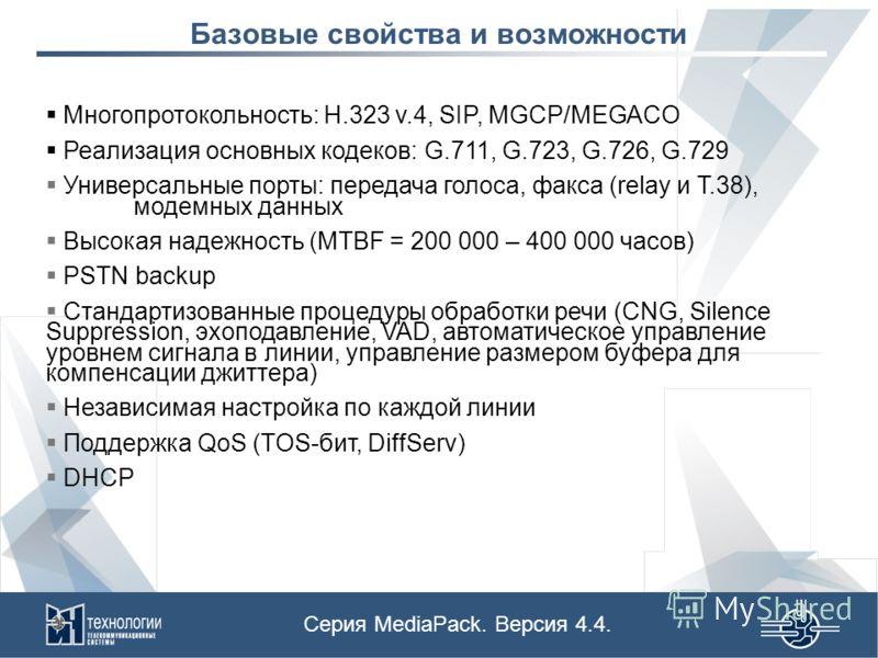 Базовые свойства и возможности Серия MediaPack. Версия 4.4. Многопротокольность: H.323 v.4, SIP, MGCP/MEGACO Реализация основных кодеков: G.711, G.723, G.726, G.729 Универсальные порты: передача голоса, факса (relay и T.38), модемных данных Высокая н