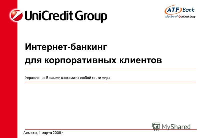 Интернет-банкинг для корпоративных клиентов Управление Вашими счетами из любой точки мира Алматы, 1 марта 2009 г.
