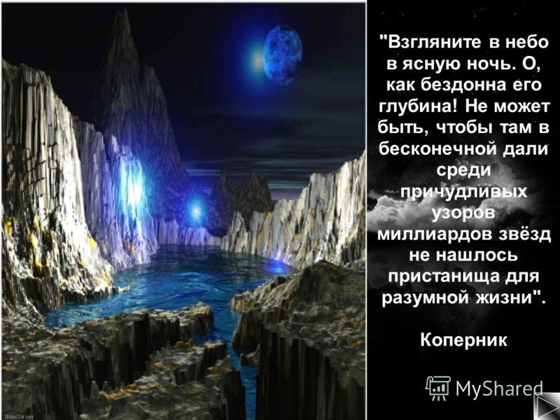 Взгляните в небо в ясную ночь. О, как бездонна его глубина! Не может быть, чтобы там в бесконечной дали среди причудливых узоров миллиардов звёзд не нашлось пристанища для разумной жизни. Коперник