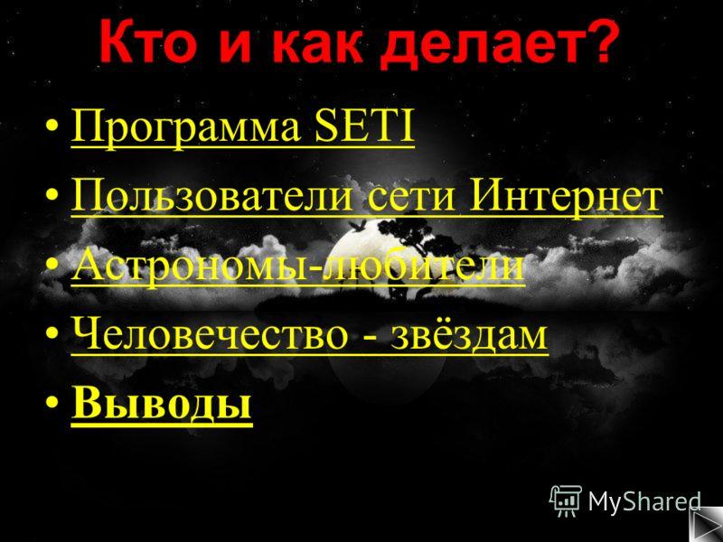 Кто и как делает? Программа SETI Пользователи сети Интернет Астрономы-любители Человечество - звёздам Выводы