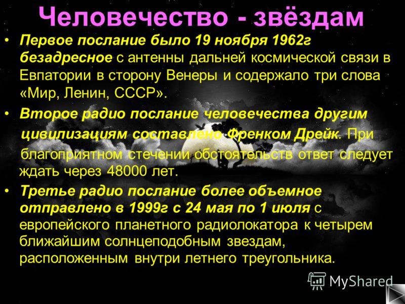 Человечество - звёздам Первое послание было 19 ноября 1962г безадресное с антенны дальней космической связи в Евпатории в сторону Венеры и содержало три слова «Мир, Ленин, СССР». Второе радио послание человечества другим цивилизациям составлено Френк