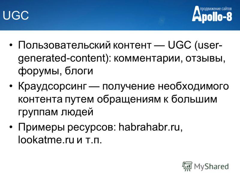UGC Пользовательский контент UGC (user- generated-content): комментарии, отзывы, форумы, блоги Краудсорсинг получение необходимого контента путем обращениям к большим группам людей Примеры ресурсов: habrahabr.ru, lookatme.ru и т.п.