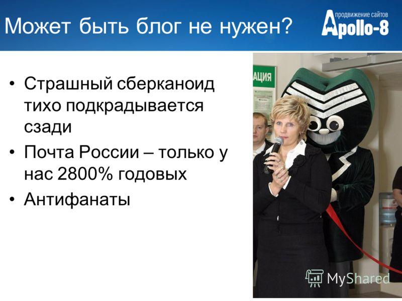 Может быть блог не нужен? Страшный сберканоид тихо подкрадывается сзади Почта России – только у нас 2800% годовых Антифанаты
