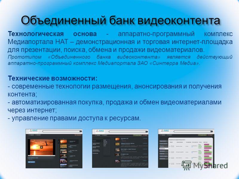 Объединенный банк видеоконтента Технологическая основа - аппаратно-программный комплекс Медиапортала НАТ – демонстрационная и торговая интернет-площадка для презентации, поиска, обмена и продажи видеоматериалов. Прототипом «Объединенного банка видеок