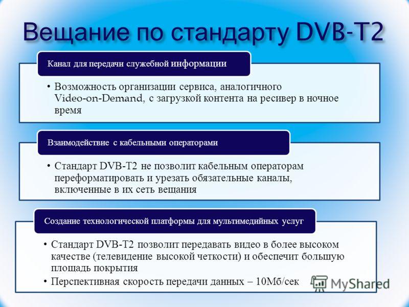 Вещание по стандарту DVB-T2 Возможность организации сервиса, аналогичного Video-on-Demand, с загрузкой контента на ресивер в ночное время Канал для передачи служебной информации Стандарт DVB-T2 не позволит кабельным операторам переформатировать и уре