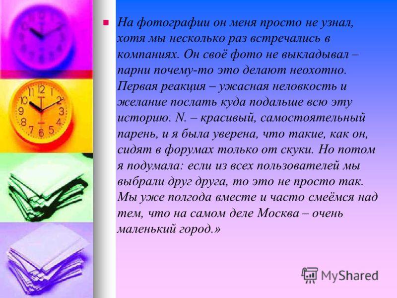 «Я выложила свою фотку на сайте знакомств – просто потому, что мне не везло в личной жизни, хотя все считают меня красавицей и я не курю и не пью. Я надеялась, что среди 12 миллионов в Москве должен быть хоть ОДИН нормальный человек. Скоро мне ответи