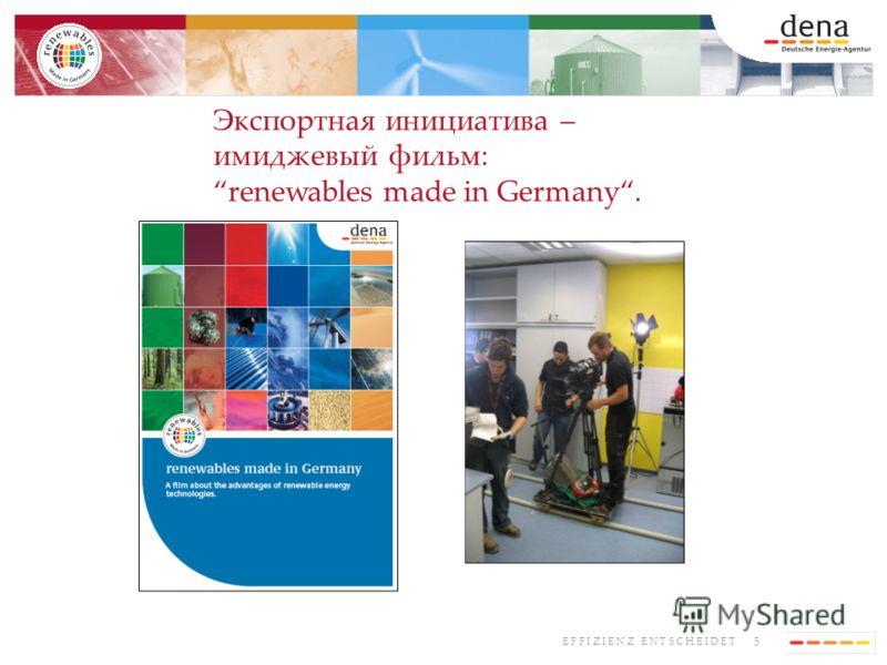 5 E F F I Z I E N Z E N T S C H E I D E T Экспортная инициатива – имиджевый фильм: renewables made in Germany.