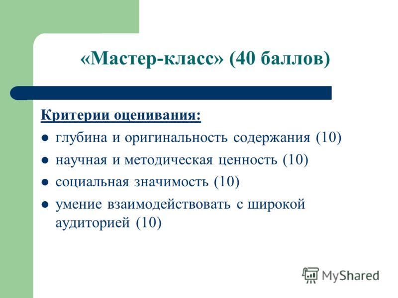 «Мастер-класс» (40 баллов) Критерии оценивания: глубина и оригинальность содержания (10) научная и методическая ценность (10) социальная значимость (10) умение взаимодействовать с широкой аудиторией (10)