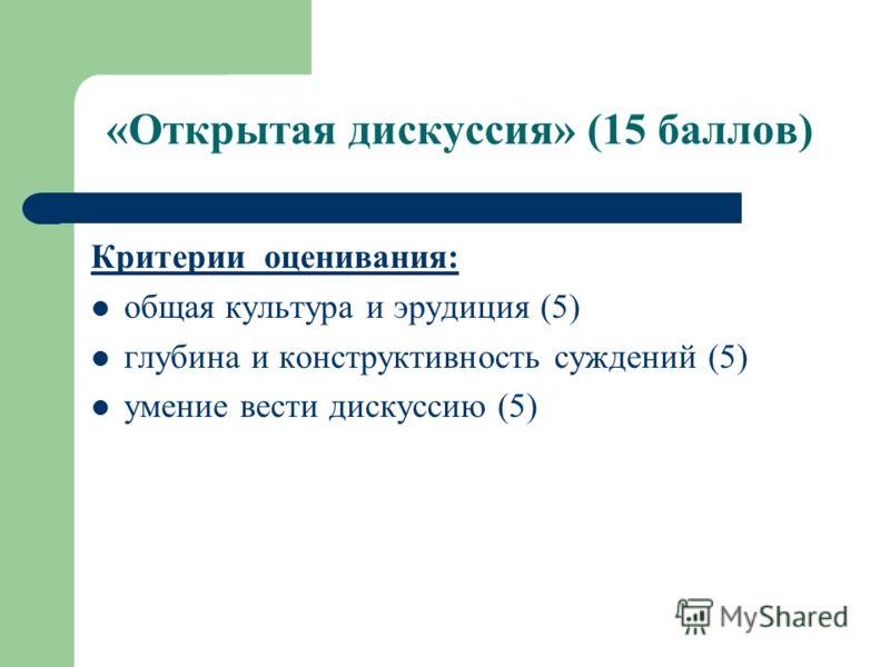 «Открытая дискуссия» (15 баллов) Критерии оценивания: общая культура и эрудиция (5) глубина и конструктивность суждений (5) умение вести дискуссию (5)