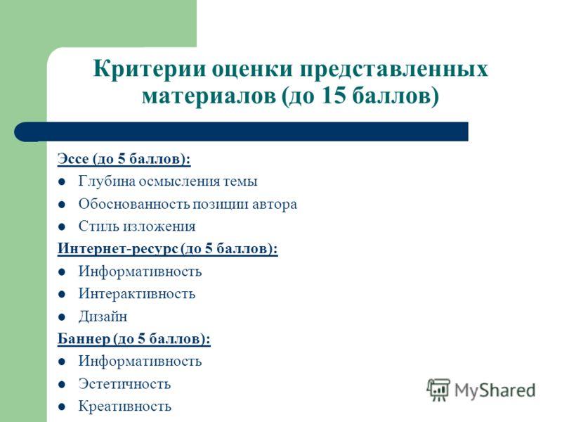 Критерии оценки представленных материалов (до 15 баллов) Эссе (до 5 баллов): Глубина осмысления темы Обоснованность позиции автора Стиль изложения Интернет-ресурс (до 5 баллов): Информативность Интерактивность Дизайн Баннер (до 5 баллов): Информативн