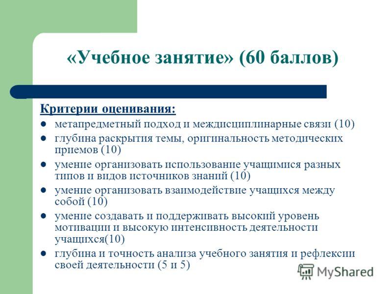 «Учебное занятие» (60 баллов) Критерии оценивания: метапредметный подход и междисциплинарные связи (10) глубина раскрытия темы, оригинальность методических приемов (10) умение организовать использование учащимися разных типов и видов источников знани