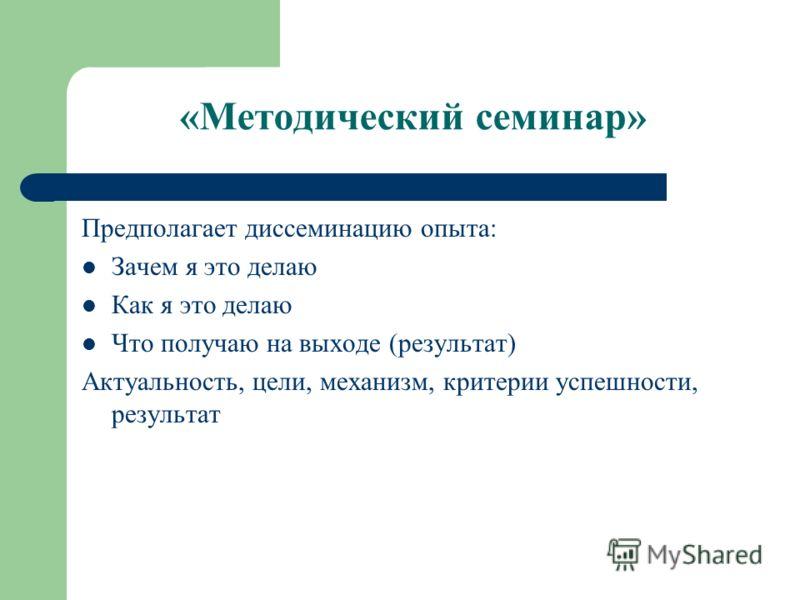«Методический семинар» Предполагает диссеминацию опыта: Зачем я это делаю Как я это делаю Что получаю на выходе (результат) Актуальность, цели, механизм, критерии успешности, результат
