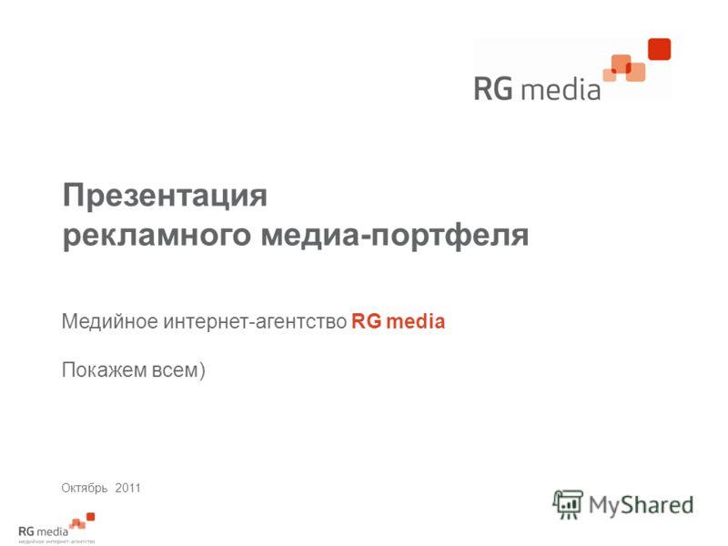Презентация рекламного медиа-портфеля Медийное интернет-агентство RG media Покажем всем) Октябрь 2011