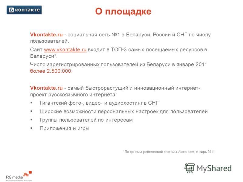 О площадке Vkontakte.ru - социальная сеть 1 в Беларуси, России и СНГ по числу пользователей. Сайт www.vkontakte.ru входит в TOП-3 самых посещаемых ресурсов в Беларуси*. Число зарегистрированных пользователей из Беларуси в январе 2011 более 2.500.000.