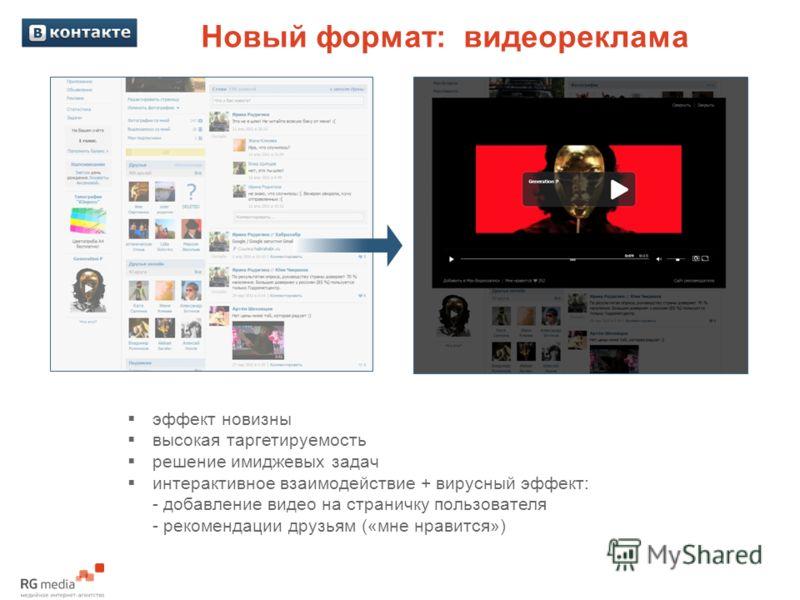 Новый формат: видеореклама эффект новизны высокая таргетируемость решение имиджевых задач интерактивное взаимодействие + вирусный эффект: - добавление видео на страничку пользователя - рекомендации друзьям («мне нравится»)