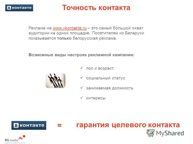 Точность контакта Реклама на www.vkontakte.ru – это самый большой охват аудитории на одной площадке. Посетителям из Беларуси показывается только белорусская реклама. Возможные виды настроек рекламной кампании: гарантия целевого контакта пол и возраст