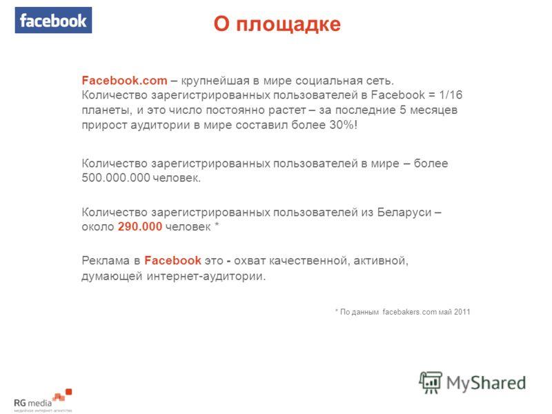 О площадке Facebook.com – крупнейшая в мире социальная сеть. Количество зарегистрированных пользователей в Facebook = 1/16 планеты, и это число постоянно растет – за последние 5 месяцев прирост аудитории в мире составил более 30%! Количество зарегист