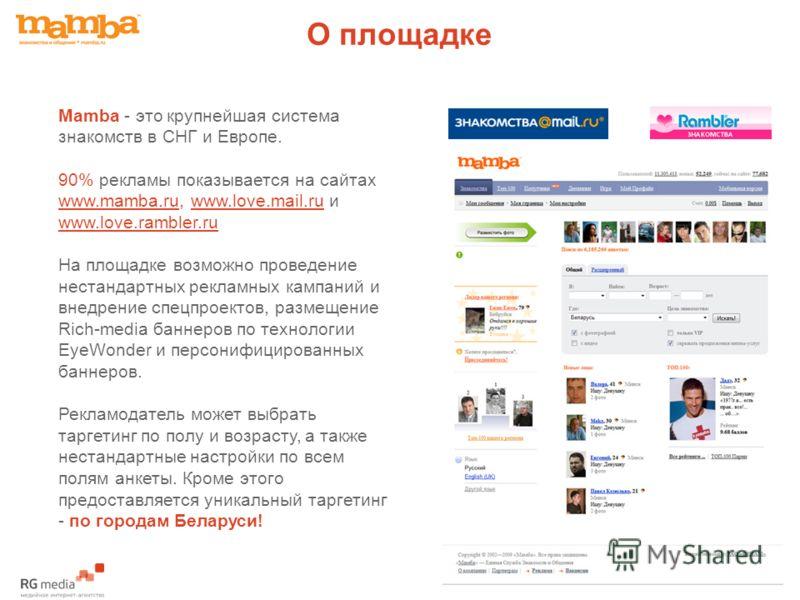 О площадке Mamba - это крупнейшая система знакомств в СНГ и Европе. 90% рекламы показывается на сайтах www.mamba.ru, www.love.mail.ru и www.love.rambler.ru На площадке возможно проведение нестандартных рекламных кампаний и внедрение спецпроектов, раз