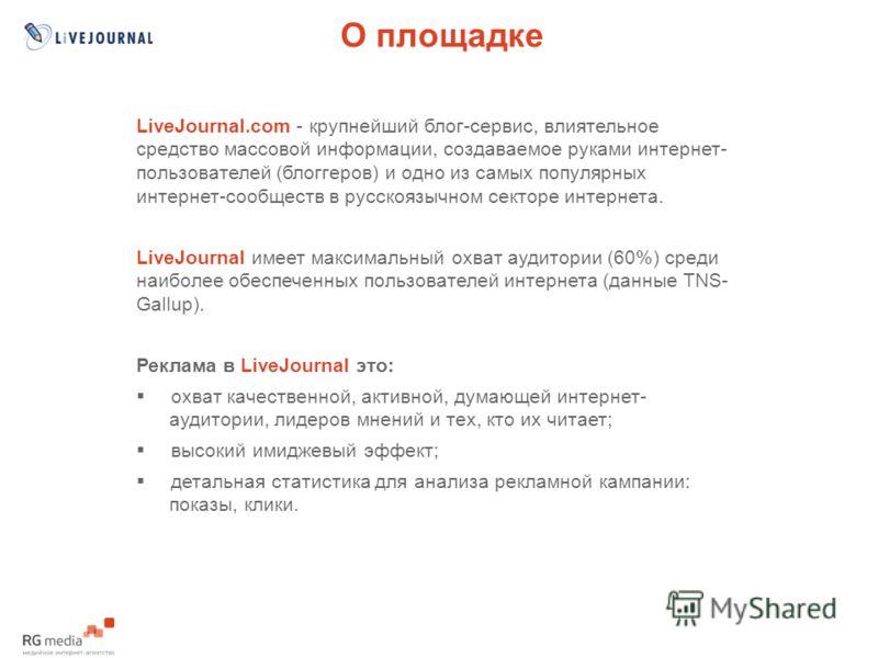О площадке LiveJournal.com - крупнейший блог-сервис, влиятельное средство массовой информации, создаваемое руками интернет- пользователей (блоггеров) и одно из самых популярных интернет-сообществ в русскоязычном секторе интернета. LiveJournal имеет м