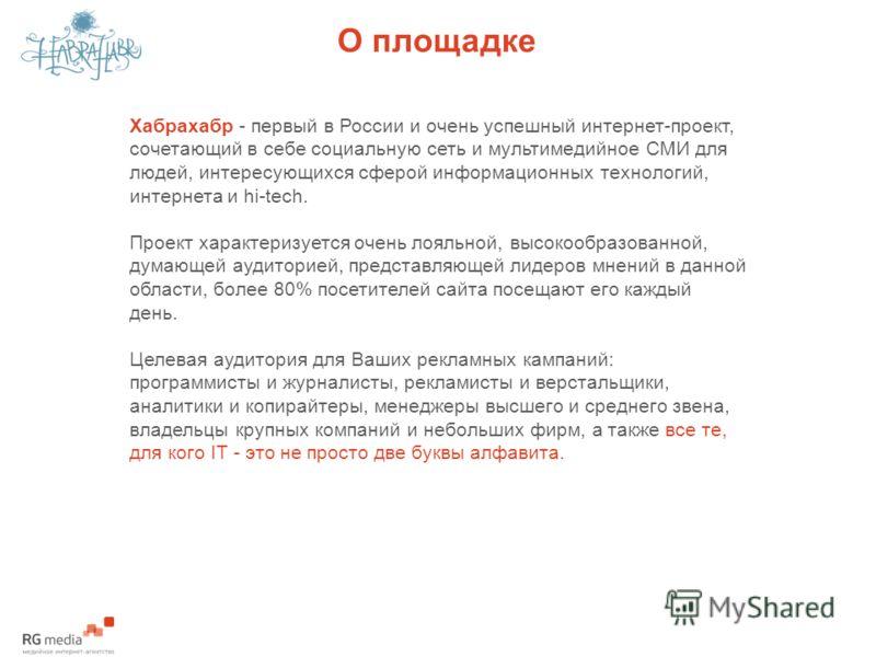 О площадке Хабрахабр - первый в России и очень успешный интернет-проект, сочетающий в себе социальную сеть и мультимедийное СМИ для людей, интересующихся сферой информационных технологий, интернета и hi-tech. Проект характеризуется очень лояльной, вы