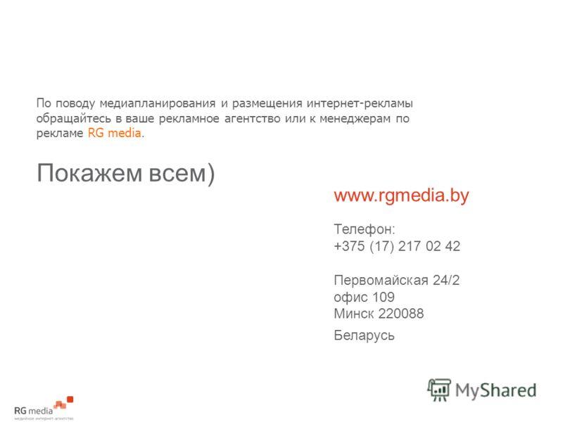 По поводу медиапланирования и размещения интернет-рекламы обращайтесь в ваше рекламное агентство или к менеджерам по рекламе RG media. Покажем всем) www.rgmedia.by Телефон: +375 (17) 217 02 42 Первомайская 24/2 офис 109 Минск 220088 Беларусь