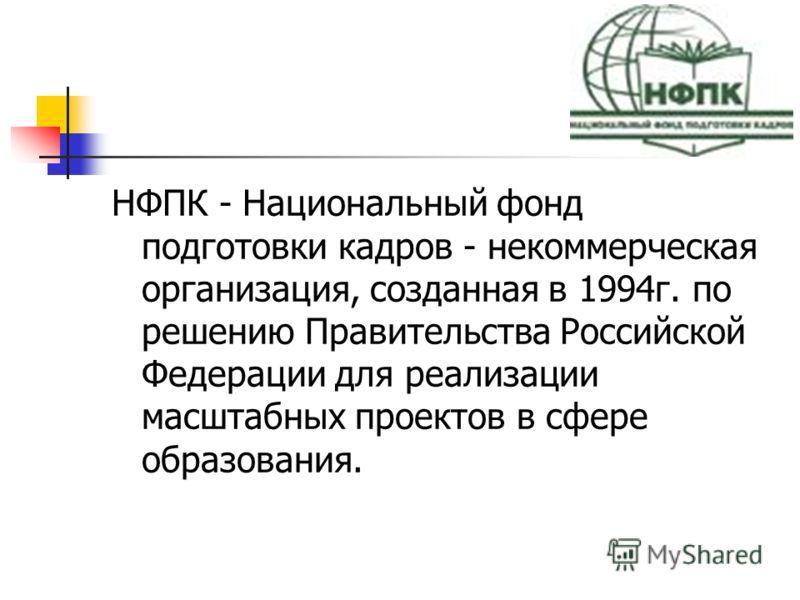 НФПК - Национальный фонд подготовки кадров - некоммерческая организация, созданная в 1994г. по решению Правительства Российской Федерации для реализации масштабных проектов в сфере образования.