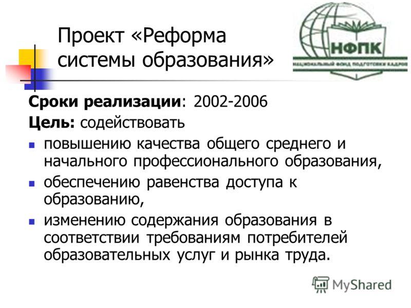 Сроки реализации: 2002-2006 Цель: содействовать повышению качества общего среднего и начального профессионального образования, обеспечению равенства доступа к образованию, изменению содержания образования в соответствии требованиям потребителей образ