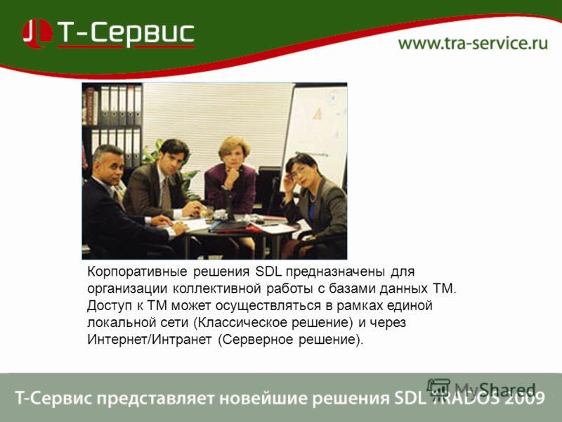 Корпоративные решения SDL предназначены для организации коллективной работы с базами данных ТМ. Доступ к ТМ может осуществляться в рамках единой локальной сети (Классическое решение) и через Интернет/Интранет (Серверное решение).