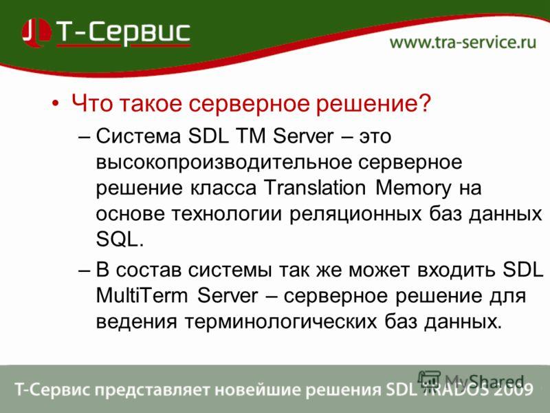 Что такое серверное решение? –Система SDL TM Server – это высокопроизводительное серверное решение класса Translation Memory на основе технологии реляционных баз данных SQL. –В состав системы так же может входить SDL MultiTerm Server – серверное реше