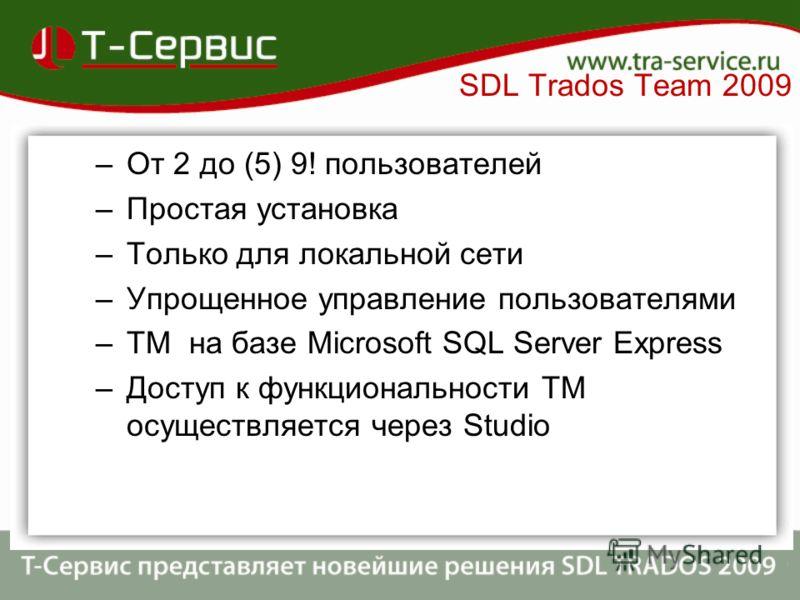 –От 2 до (5) 9! пользователей –Простая установка –Только для локальной сети –Упрощенное управление пользователями –TM на базе Microsoft SQL Server Express –Доступ к функциональности TM осуществляется через Studio SDL Trados Team 2009