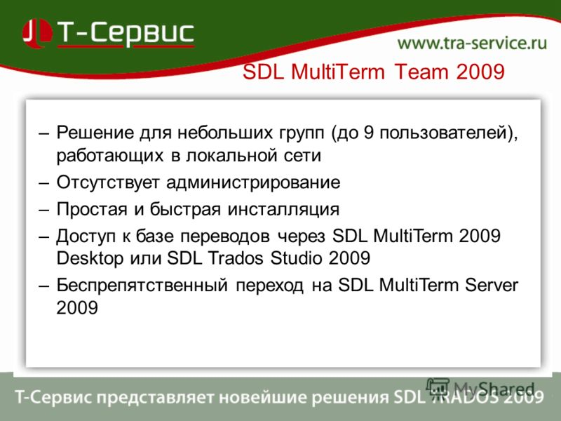 SDL MultiTerm Team 2009 –Решение для небольших групп (до 9 пользователей), работающих в локальной сети –Отсутствует администрирование –Простая и быстрая инсталляция –Доступ к базе переводов через SDL MultiTerm 2009 Desktop или SDL Trados Studio 2009