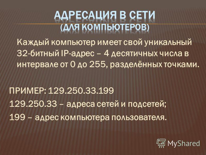 Каждый компьютер имеет свой уникальный 32-битный IP-адрес – 4 десятичных числа в интервале от 0 до 255, разделённых точками. ПРИМЕР: 129.250.33.199 129.250.33 – адреса сетей и подсетей; 199 – адрес компьютера пользователя.