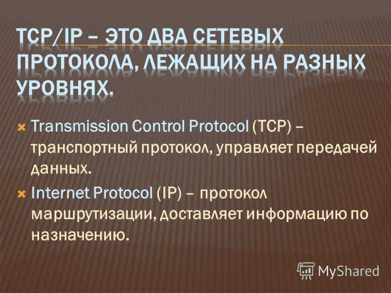 Transmission Control Protocol (TCP) – транспортный протокол, управляет передачей данных. Internet Protocol (IP) – протокол маршрутизации, доставляет информацию по назначению.