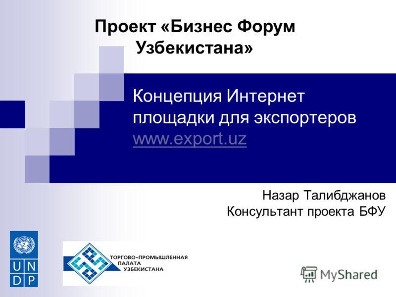 Концепция Интернет площадки для экспортеров www.export.uz www.export.uz Назар Талибджанов Консультант проекта БФУ Проект «Бизнес Форум Узбекистана»