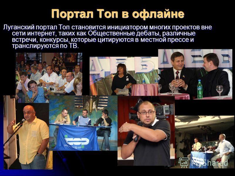 Портал Топ в офлайне Луганский портал Топ становится инициатором многих проектов вне сети интернет, таких как Общественные дебаты, различные встречи, конкурсы, которые цитируются в местной прессе и транслируются по ТВ.